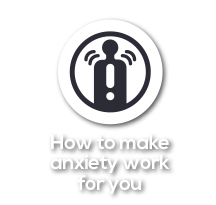 How to make anxiety work for you